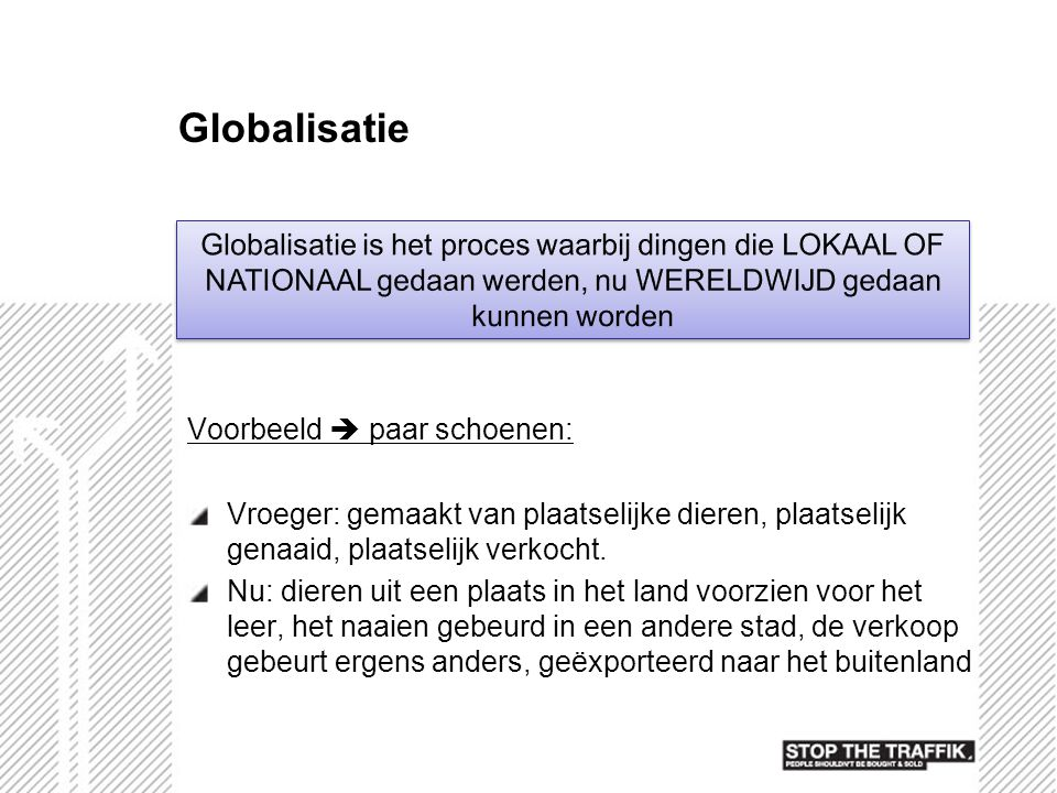 Globalisatie Globalisatie is het proces waarbij dingen die LOKAAL OF NATIONAAL gedaan werden, nu WERELDWIJD gedaan kunnen worden.