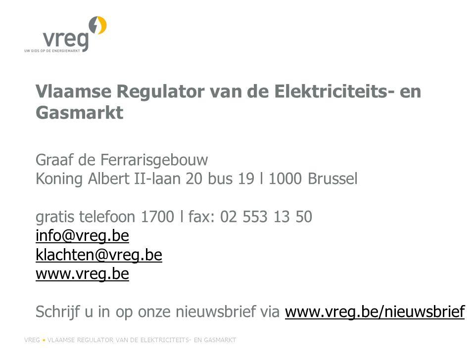 Vlaamse Regulator van de Elektriciteits- en Gasmarkt Graaf de Ferrarisgebouw Koning Albert II-laan 20 bus 19 l 1000 Brussel gratis telefoon 1700 l fax: 02 553 13 50 info@vreg.be klachten@vreg.be www.vreg.be Schrijf u in op onze nieuwsbrief via www.vreg.be/nieuwsbrief