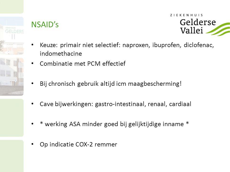 NSAID's Keuze: primair niet selectief: naproxen, ibuprofen, diclofenac, indomethacine. Combinatie met PCM effectief.