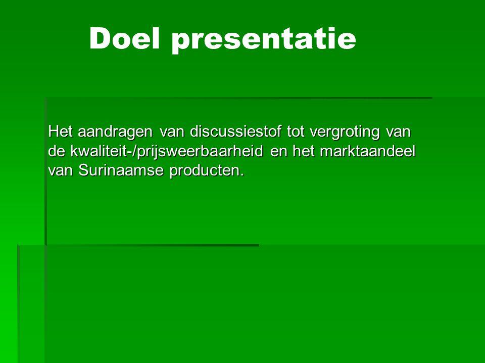 Doel presentatie Het aandragen van discussiestof tot vergroting van de kwaliteit-/prijsweerbaarheid en het marktaandeel van Surinaamse producten.