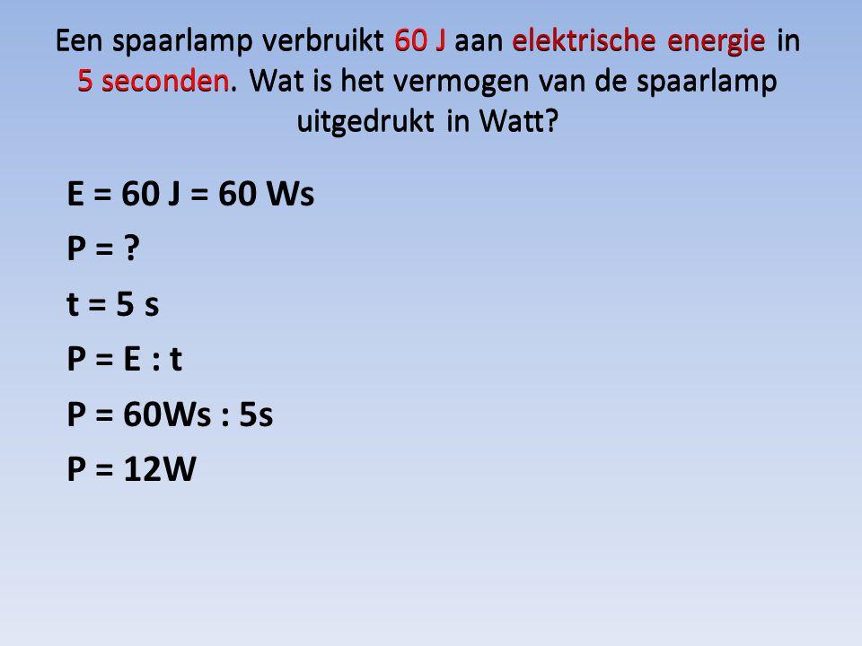 E = 60 J = 60 Ws P = t = 5 s P = E : t P = 60Ws : 5s P = 12W