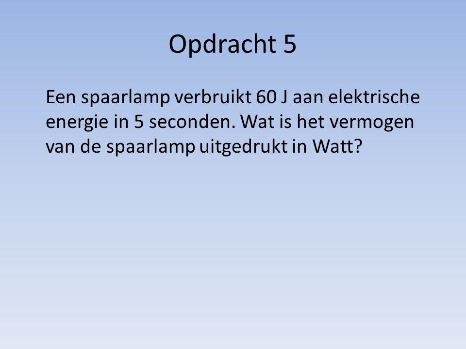 Opdracht 5 Een spaarlamp verbruikt 60 J aan elektrische energie in 5 seconden.