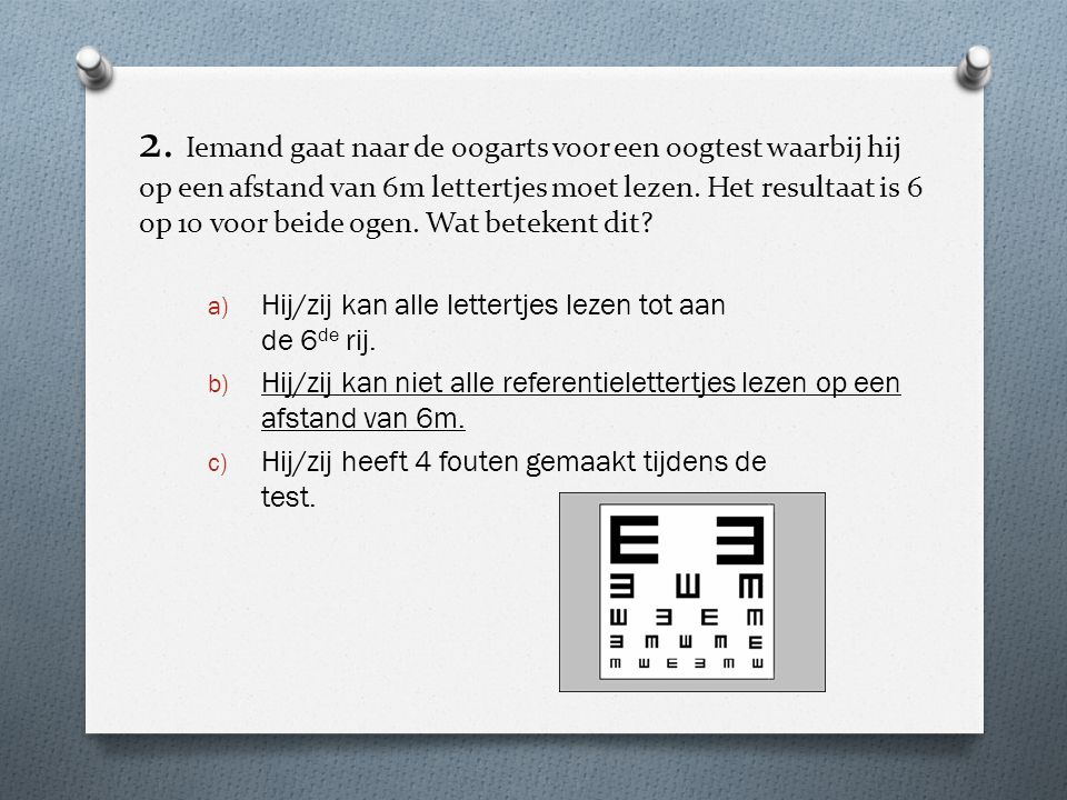 2. Iemand gaat naar de oogarts voor een oogtest waarbij hij op een afstand van 6m lettertjes moet lezen. Het resultaat is 6 op 10 voor beide ogen. Wat betekent dit