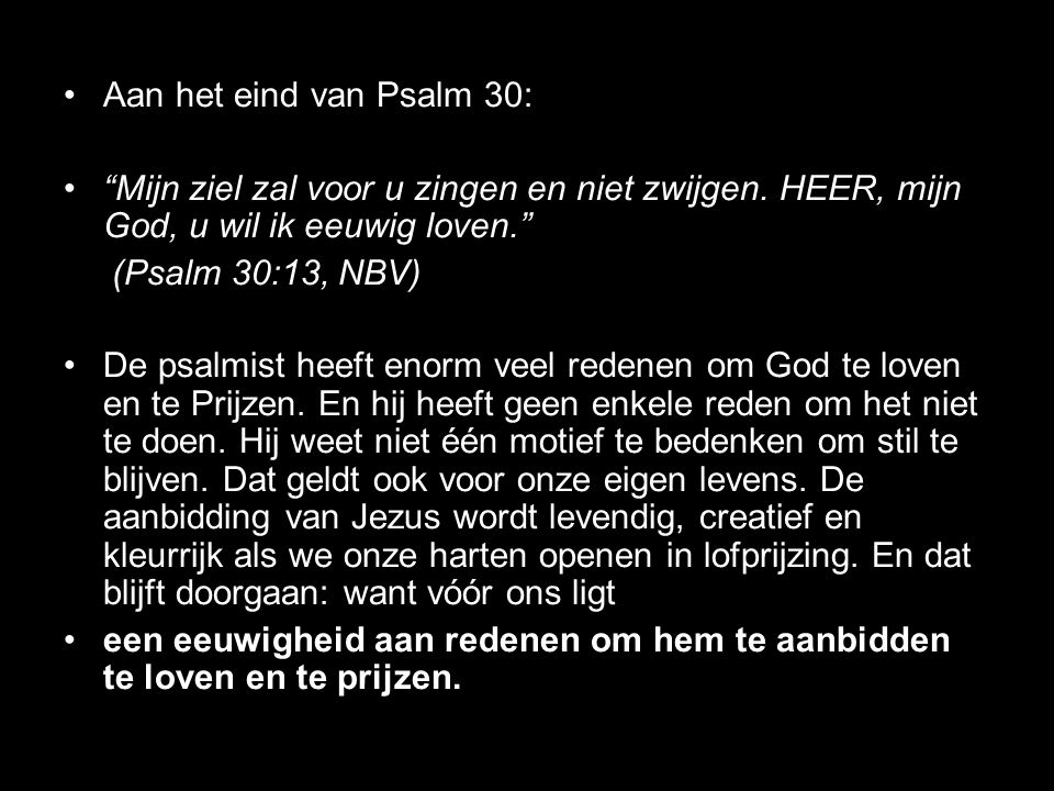 Aan het eind van Psalm 30: Mijn ziel zal voor u zingen en niet zwijgen. HEER, mijn God, u wil ik eeuwig loven.