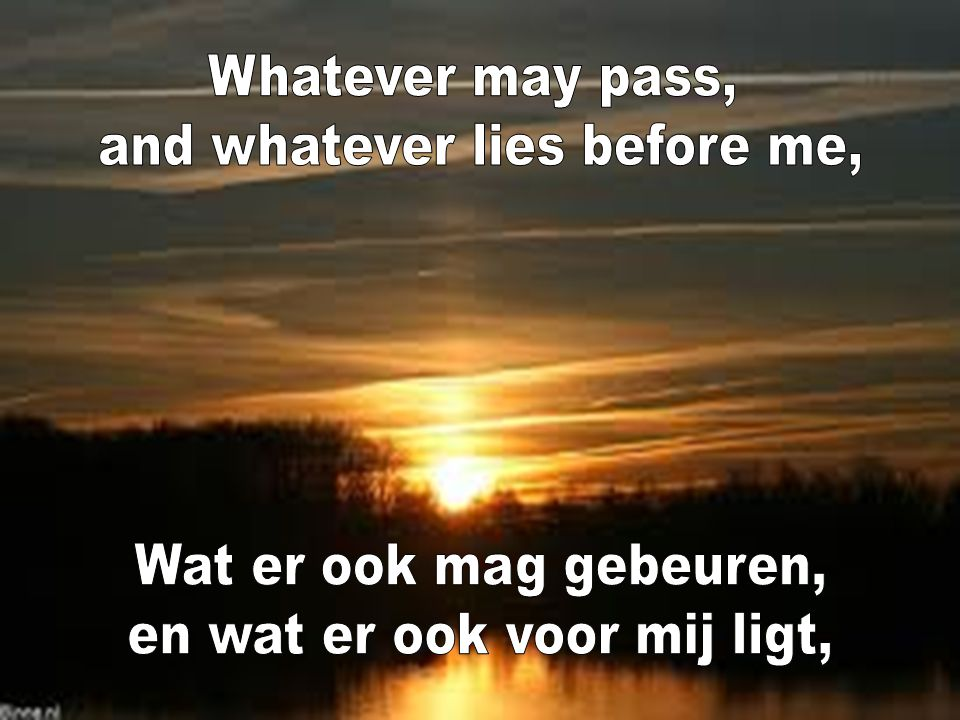 and whatever lies before me,