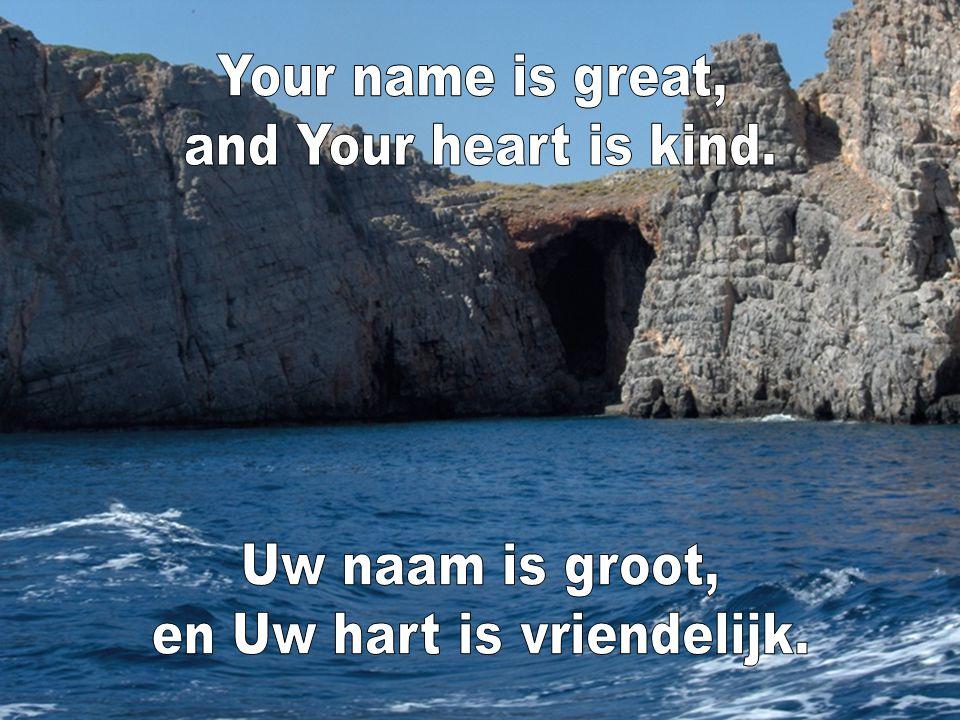 en Uw hart is vriendelijk.