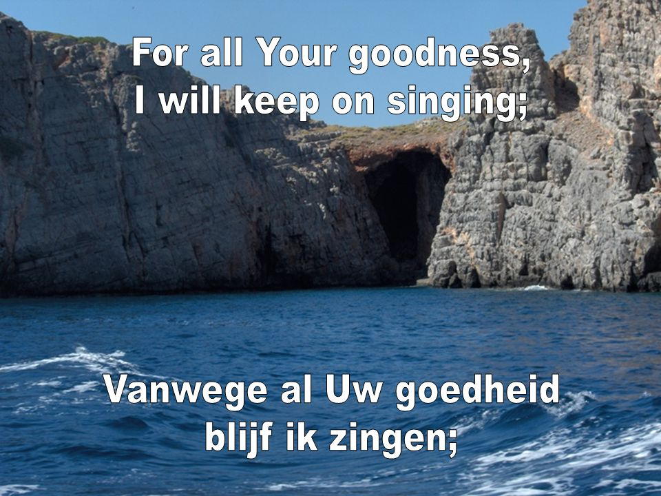 For all Your goodness, I will keep on singing; Vanwege al Uw goedheid blijf ik zingen;