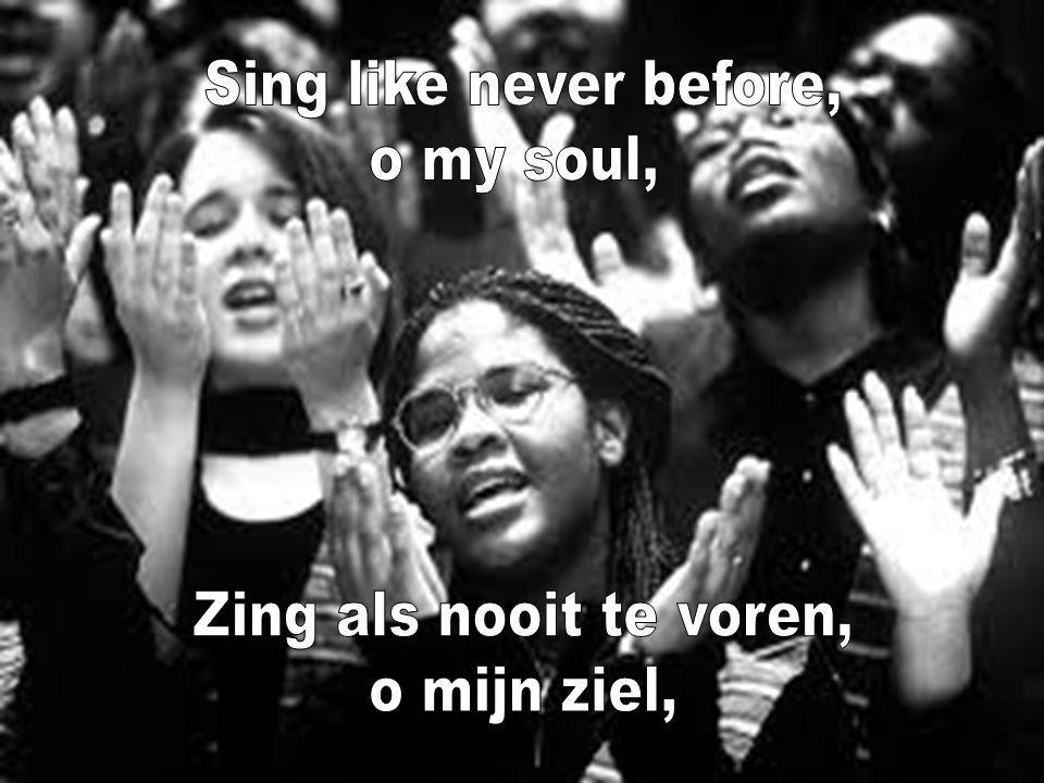 Sing like never before, o my soul, Zing als nooit te voren, o mijn ziel,
