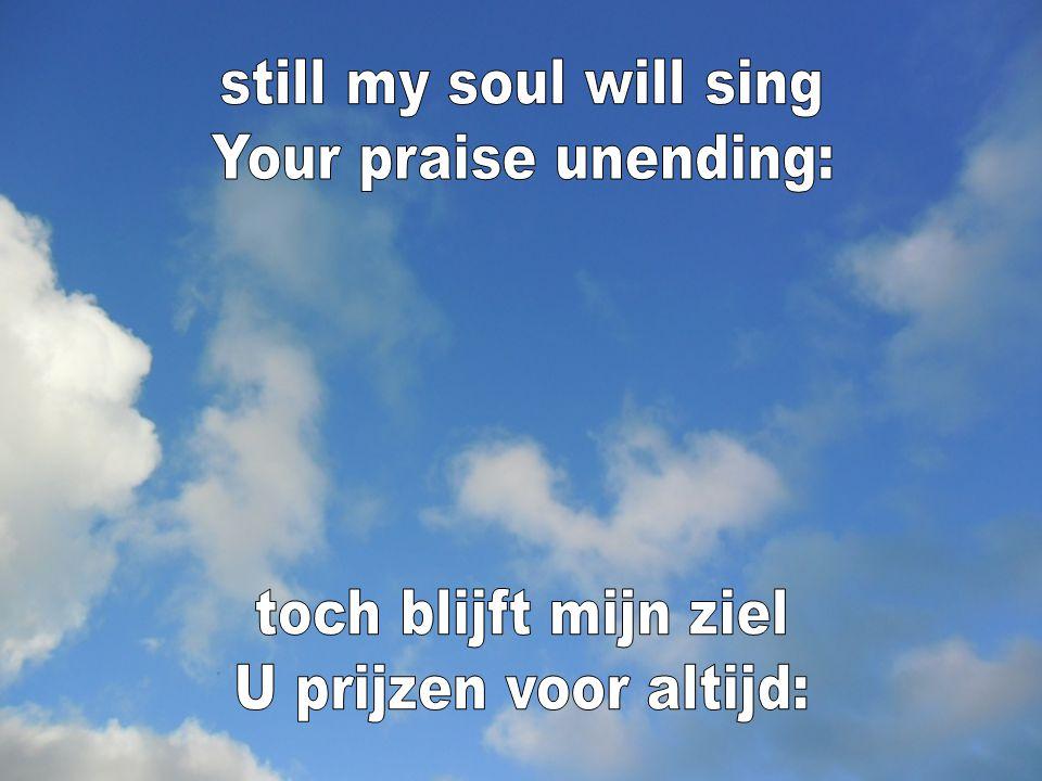 still my soul will sing Your praise unending: toch blijft mijn ziel U prijzen voor altijd: