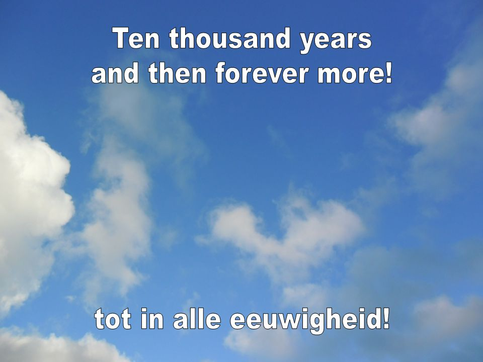 Ten thousand years and then forever more! tot in alle eeuwigheid!