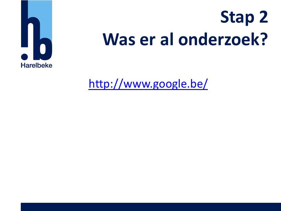Stap 2 Was er al onderzoek http://www.google.be/