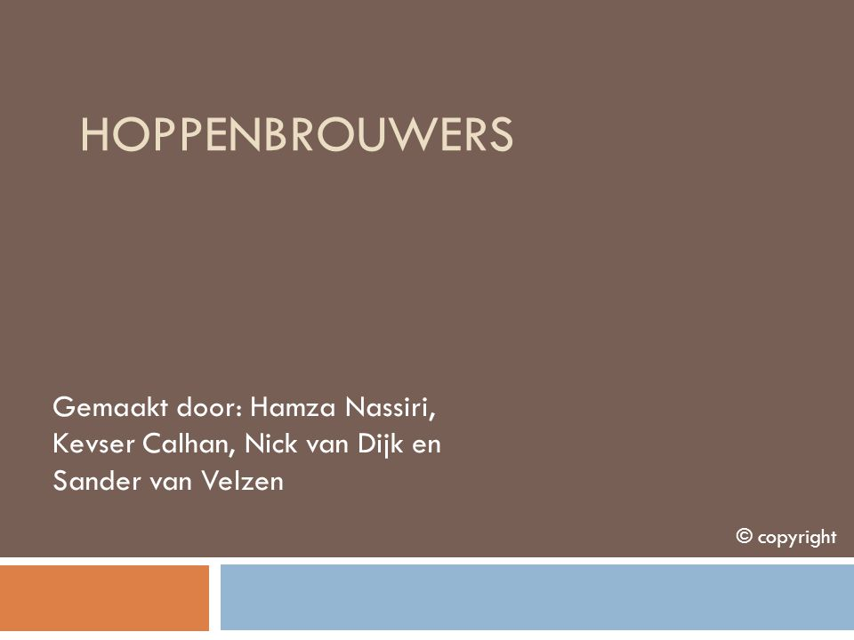 Hoppenbrouwers Gemaakt door: Hamza Nassiri, Kevser Calhan, Nick van Dijk en Sander van Velzen.