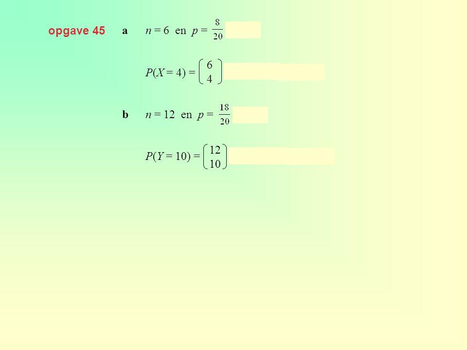opgave 45 a n = 6 en p = = 0,4. P(X = 4) = · 0,44 · 0,62 ≈ 0,138. b n = 12 en p = = 0,9.