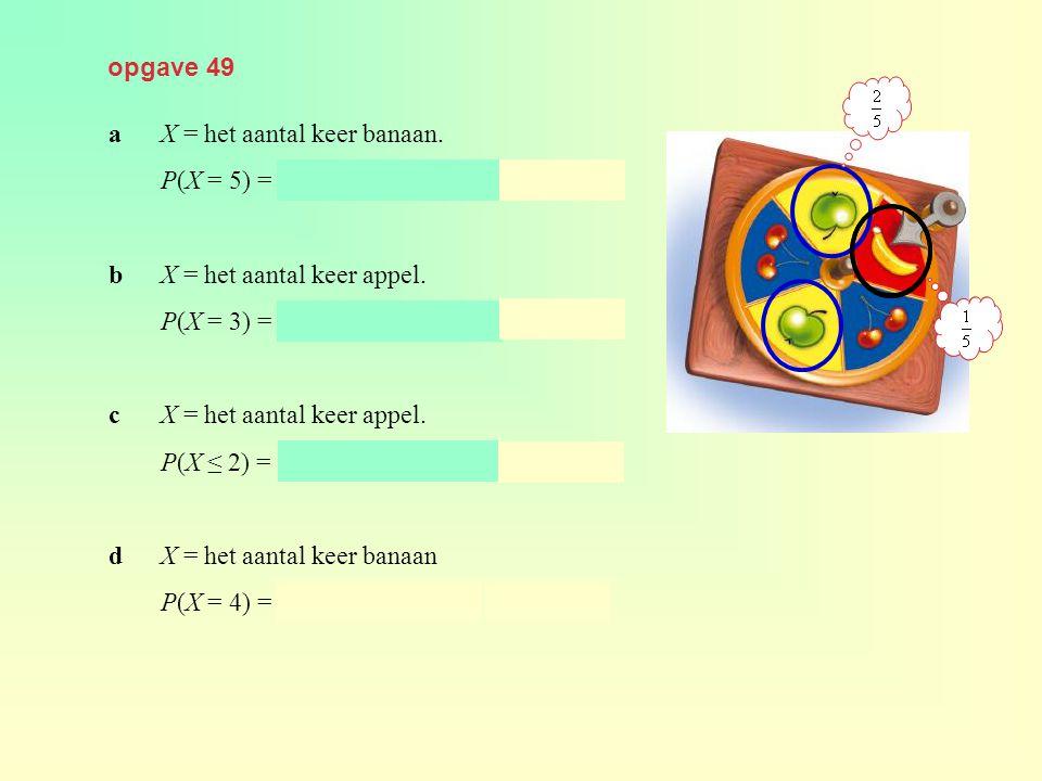 opgave 49 a X = het aantal keer banaan. P(X = 5) = binompdf(10, 0.2, 5) ≈ 0,026. b X = het aantal keer appel.