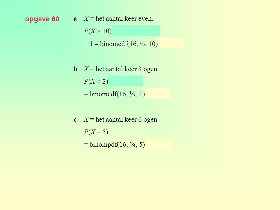 opgave 60 a X = het aantal keer even. P(X > 10) = 1 – P(X ≤ 10) = 1 – binomcdf(16, ½, 10) ≈ 0,105.