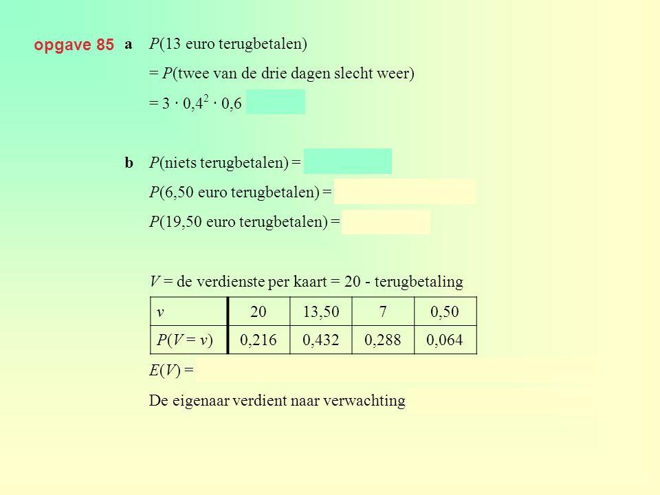 opgave 85 a P(13 euro terugbetalen) = P(twee van de drie dagen slecht weer) = 3 · 0,42 · 0,6 = 0,288.