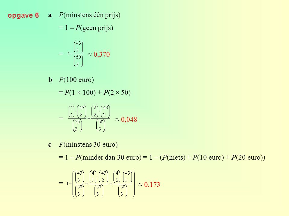 opgave 6 a P(minstens één prijs) = 1 – P(geen prijs) = b P(100 euro) = P(1 × 100) + P(2 × 50) c P(minstens 30 euro)