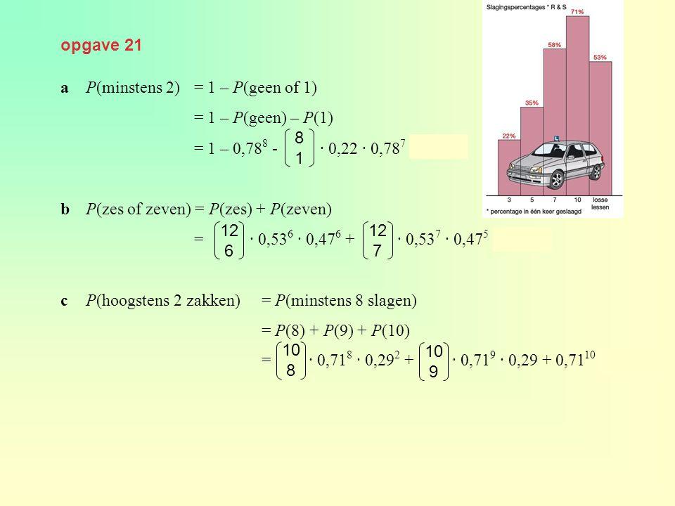opgave 21 a P(minstens 2) = 1 – P(geen of 1) = 1 – P(geen) – P(1) = 1 – 0,788 - · 0,22 · 0,787 ≈ 0,554.