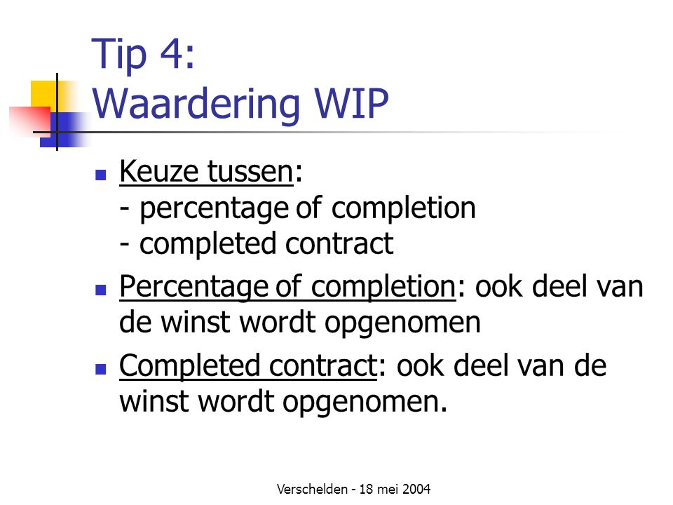 Tip 4: Waardering WIP Keuze tussen: - percentage of completion - completed contract.