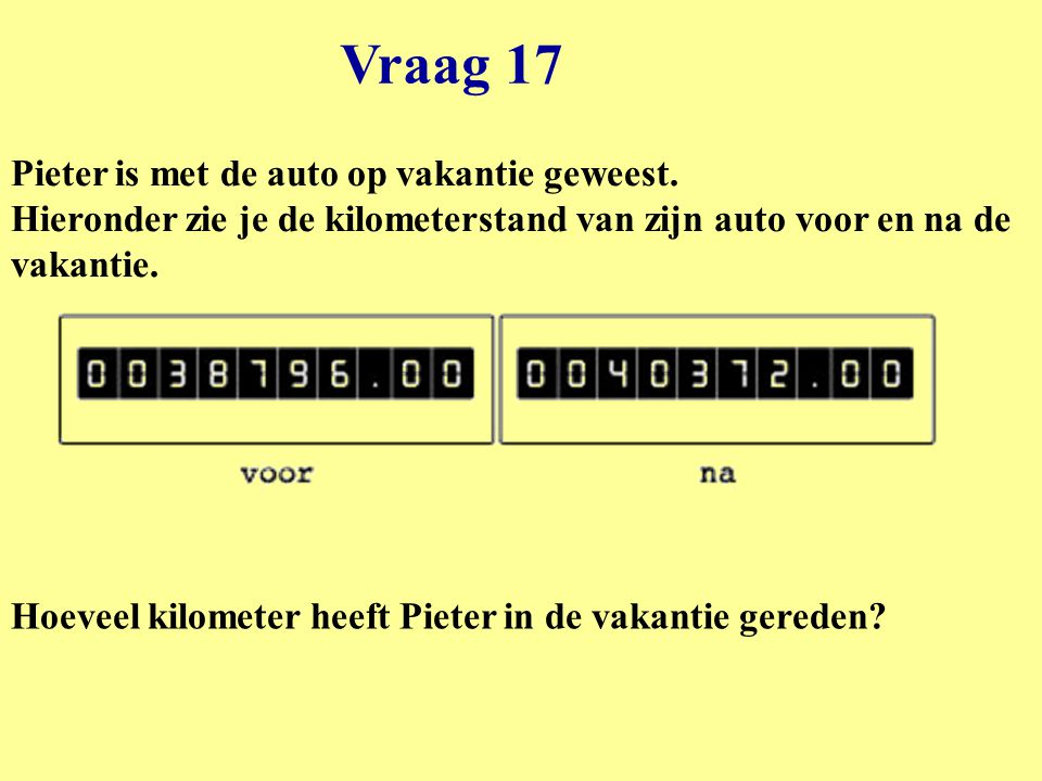 Vraag 17 Pieter is met de auto op vakantie geweest. Hieronder zie je de kilometerstand van zijn auto voor en na de vakantie.
