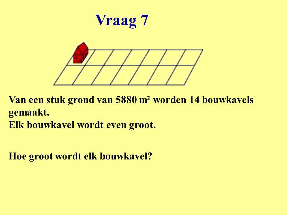 Vraag 7 Van een stuk grond van 5880 m² worden 14 bouwkavels gemaakt. Elk bouwkavel wordt even groot.
