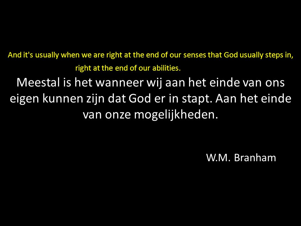 And it s usually when we are right at the end of our senses that God usually steps in, right at the end of our abilities. Meestal is het wanneer wij aan het einde van ons eigen kunnen zijn dat God er in stapt.