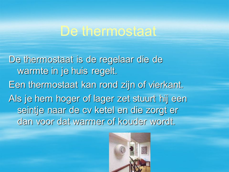 De thermostaat De thermostaat is de regelaar die de warmte in je huis regelt. Een thermostaat kan rond zijn of vierkant.