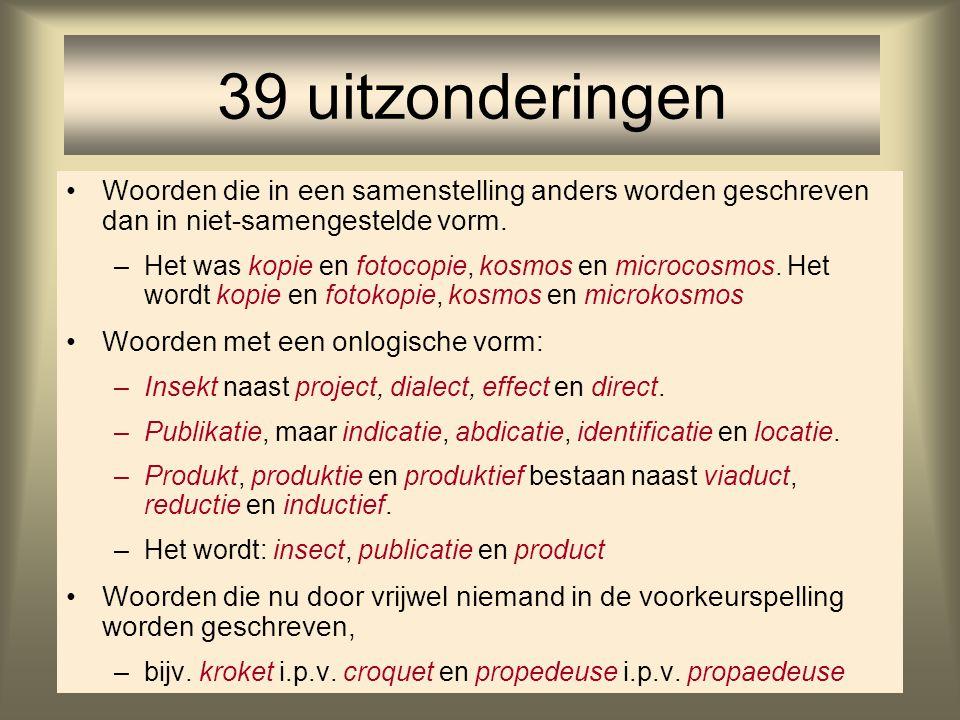 39 uitzonderingen Woorden die in een samenstelling anders worden geschreven dan in niet-samengestelde vorm.