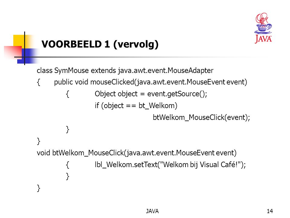 VOORBEELD 1 (vervolg) class SymMouse extends java.awt.event.MouseAdapter. { public void mouseClicked(java.awt.event.MouseEvent event)
