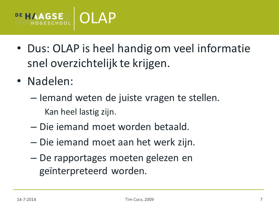 OLAP Dus: OLAP is heel handig om veel informatie snel overzichtelijk te krijgen. Nadelen: Iemand weten de juiste vragen te stellen.