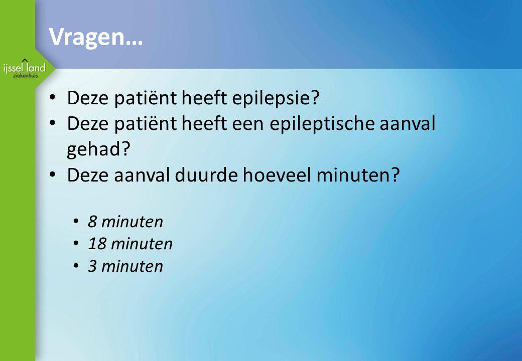 Vragen… Deze patiënt heeft epilepsie