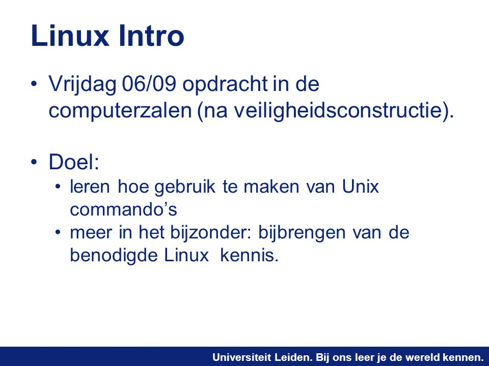Linux Intro Vrijdag 06/09 opdracht in de computerzalen (na veiligheidsconstructie). Doel: leren hoe gebruik te maken van Unix commando's.