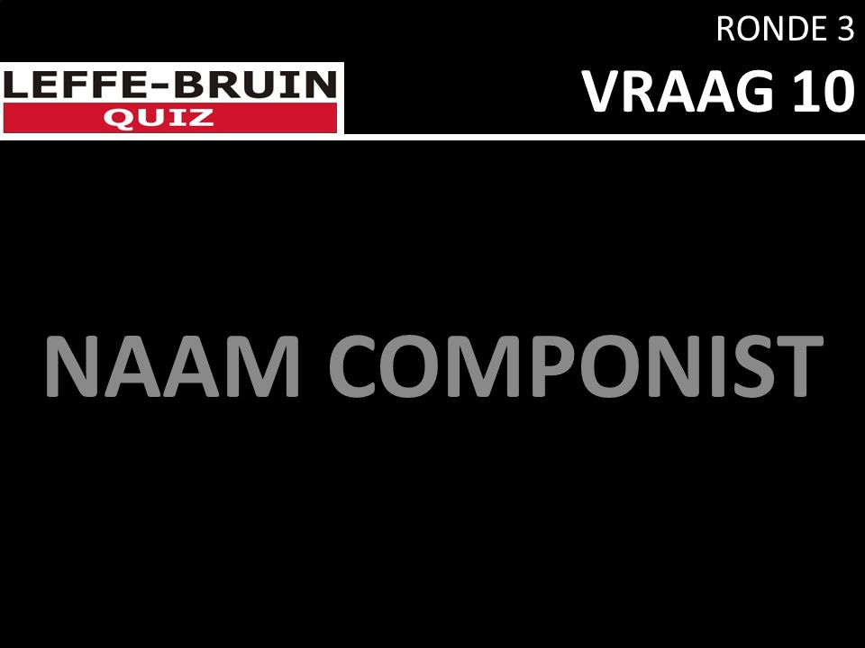 RONDE 3 VRAAG 10 NAAM COMPONIST