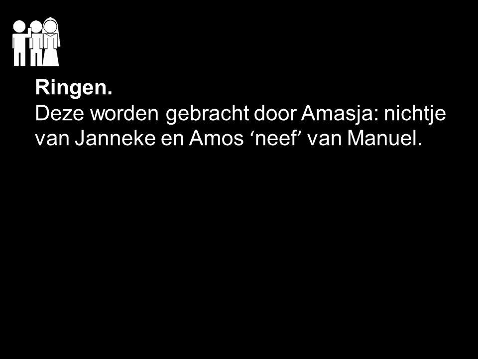 Ringen. Deze worden gebracht door Amasja: nichtje van Janneke en Amos 'neef' van Manuel.