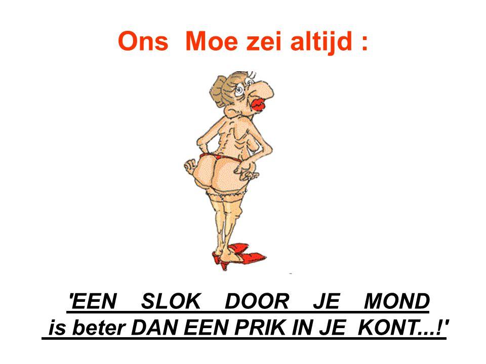 EEN SLOK DOOR JE MOND is beter DAN EEN PRIK IN JE KONT...!