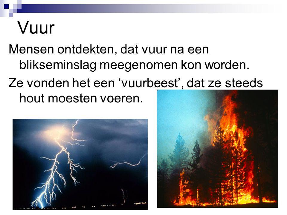 Vuur Mensen ontdekten, dat vuur na een blikseminslag meegenomen kon worden.