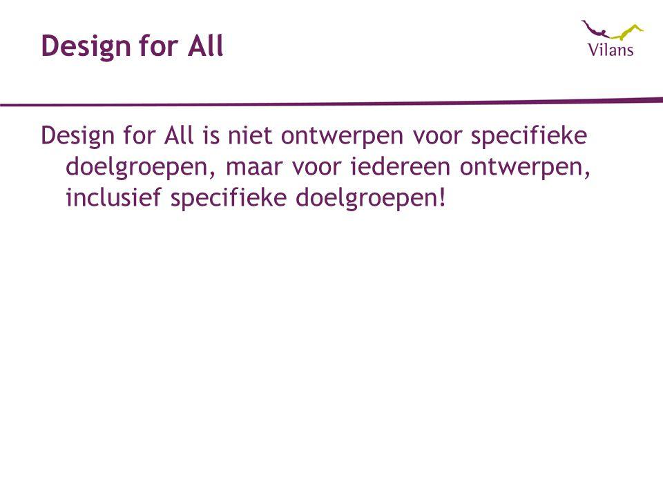 Design for All Design for All is niet ontwerpen voor specifieke doelgroepen, maar voor iedereen ontwerpen, inclusief specifieke doelgroepen!