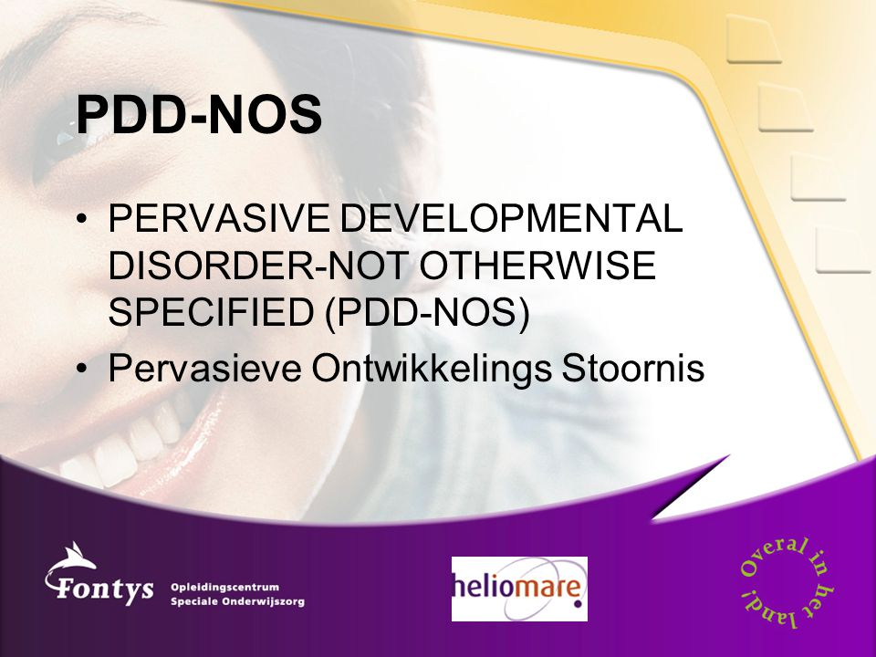 PDD-NOS PERVASIVE DEVELOPMENTAL DISORDER-NOT OTHERWISE SPECIFIED (PDD-NOS) Pervasieve Ontwikkelings Stoornis.