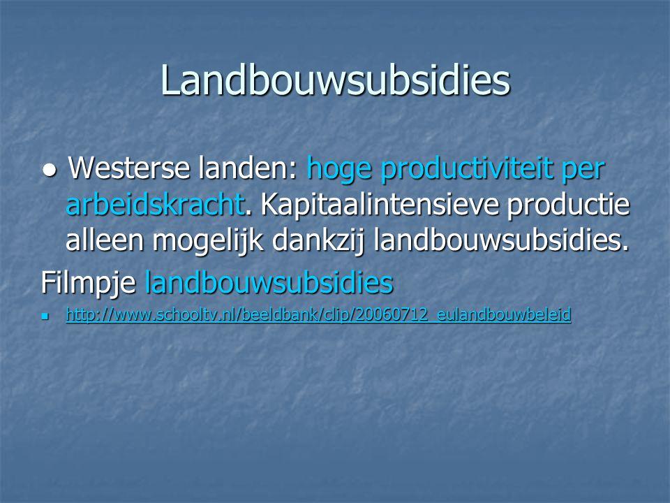 Landbouwsubsidies ● Westerse landen: hoge productiviteit per arbeidskracht. Kapitaalintensieve productie alleen mogelijk dankzij landbouwsubsidies.