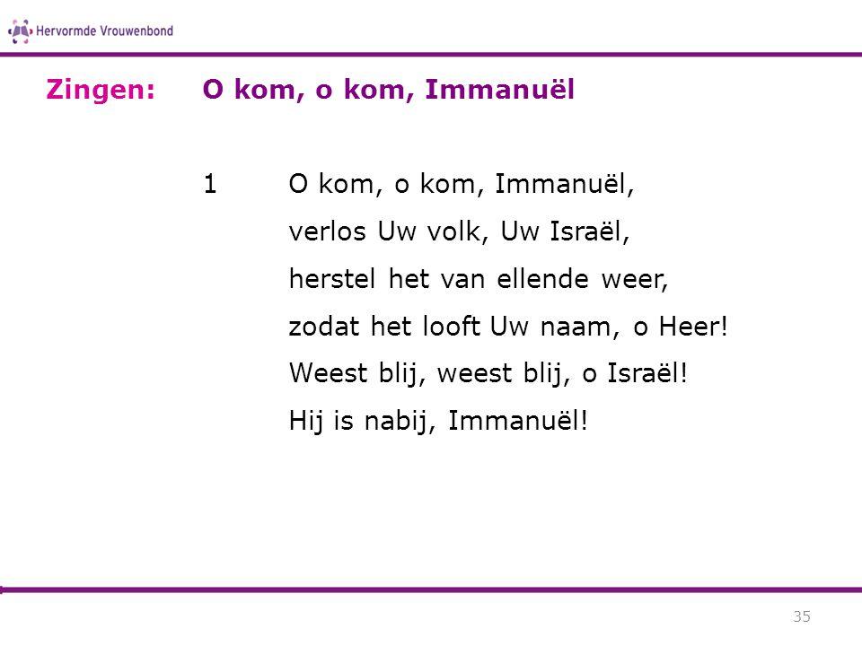 Zingen: O kom, o kom, Immanuël. 1 O kom, o kom, Immanuël, verlos Uw volk, Uw Israël, herstel het van ellende weer,
