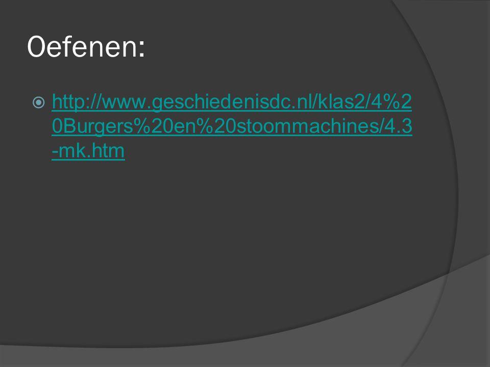 Oefenen: http://www.geschiedenisdc.nl/klas2/4%2 0Burgers%20en%20stoommachines/4.3 -mk.htm