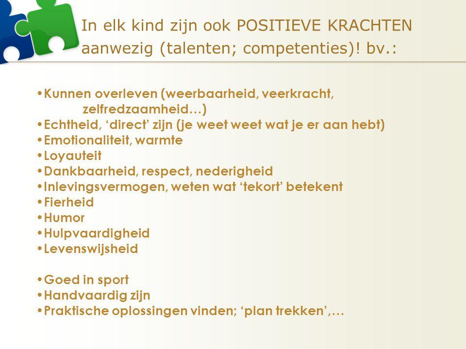 In elk kind zijn ook POSITIEVE KRACHTEN aanwezig (talenten; competenties)! bv.: