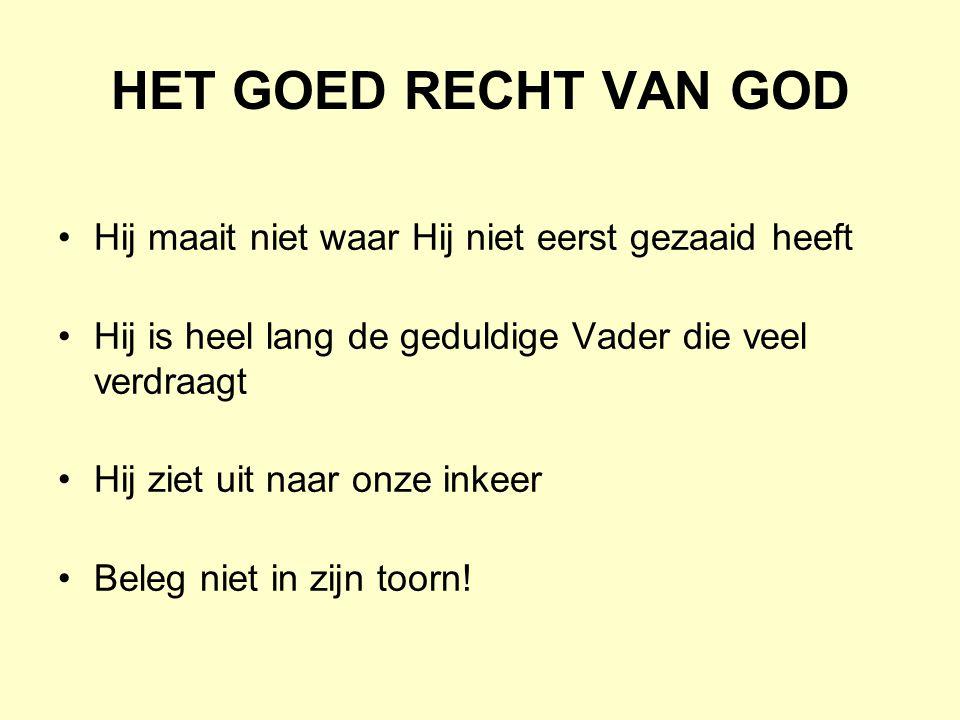 HET GOED RECHT VAN GOD Hij maait niet waar Hij niet eerst gezaaid heeft. Hij is heel lang de geduldige Vader die veel verdraagt.