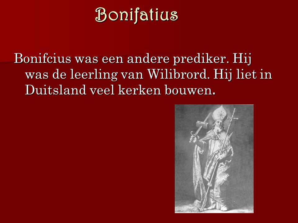 Bonifatius Bonifcius was een andere prediker. Hij was de leerling van Wilibrord.