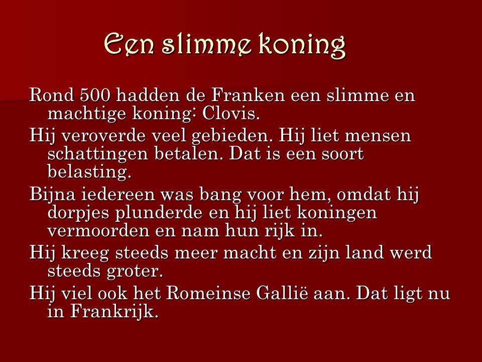 Een slimme koning Rond 500 hadden de Franken een slimme en machtige koning: Clovis.