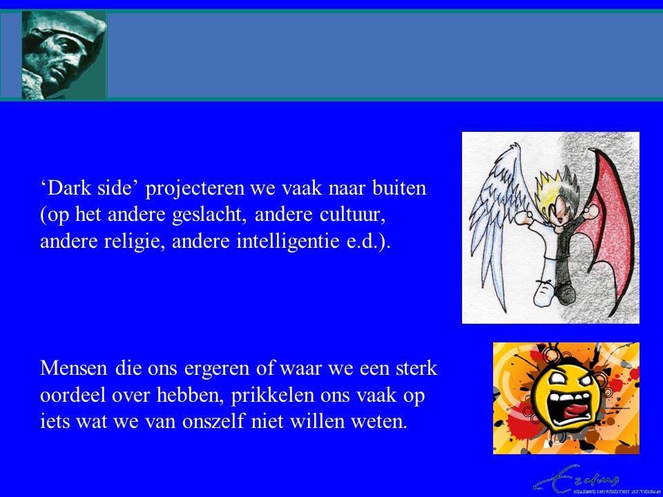 'Dark side' projecteren we vaak naar buiten (op het andere geslacht, andere cultuur, andere religie, andere intelligentie e.d.).