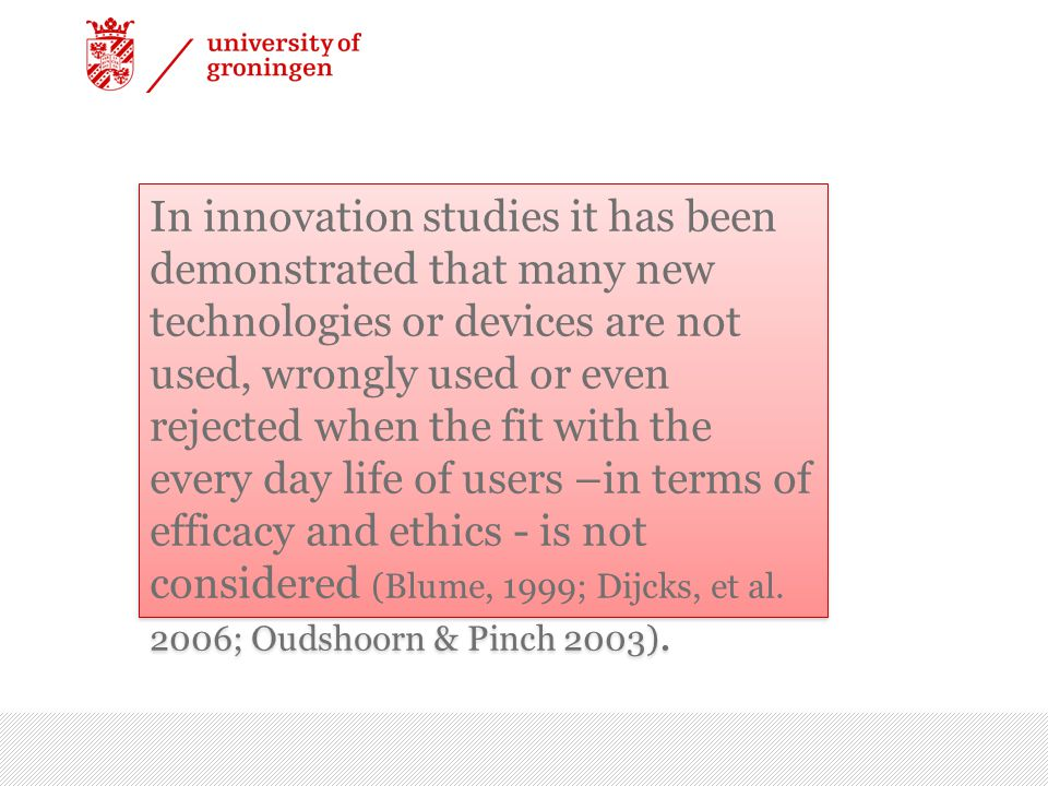 In innovation studies it has been demonstrated that many new technologies or devices are not used, wrongly used or even rejected when the fit with the every day life of users –in terms of efficacy and ethics - is not considered (Blume, 1999; Dijcks, et al.