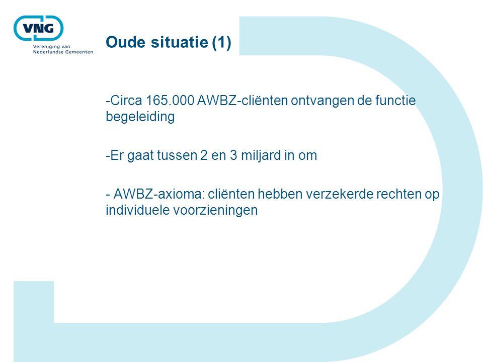 Oude situatie (1) Circa 165.000 AWBZ-cliënten ontvangen de functie begeleiding. Er gaat tussen 2 en 3 miljard in om.