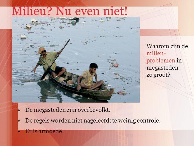 Milieu Nu even niet! Waarom zijn de milieu- problemen in megasteden zo groot De megasteden zijn overbevolkt.