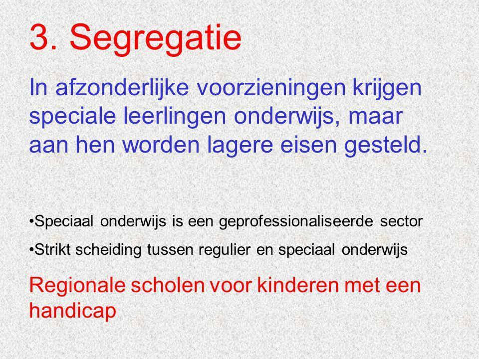 3. Segregatie In afzonderlijke voorzieningen krijgen speciale leerlingen onderwijs, maar aan hen worden lagere eisen gesteld.